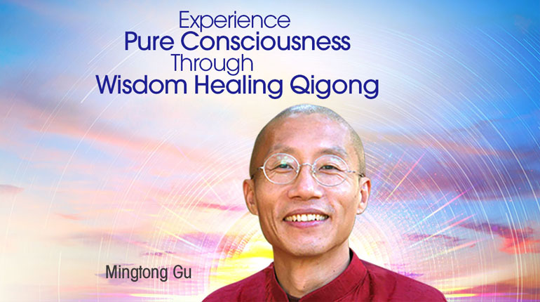 Experience Pure Consciousness Through Wisdom Healing Qigong with Mingtong Gu